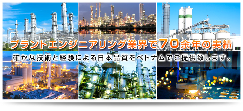 More than 70 years of experience in plant engineering industryWe offer Japan quality in Vietnam by competent technique and experiences.
